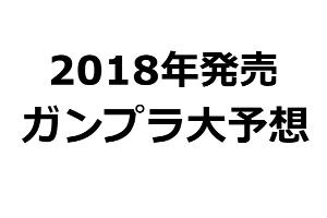 2018年発売ガンプラ大予想t