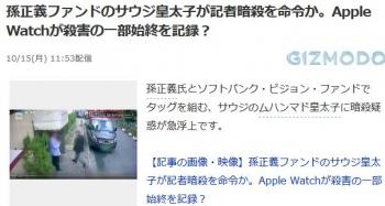 news孫正義ファンドのサウジ皇太子が記者暗殺を命令か。Apple Watchが殺害の一部始終を記録?